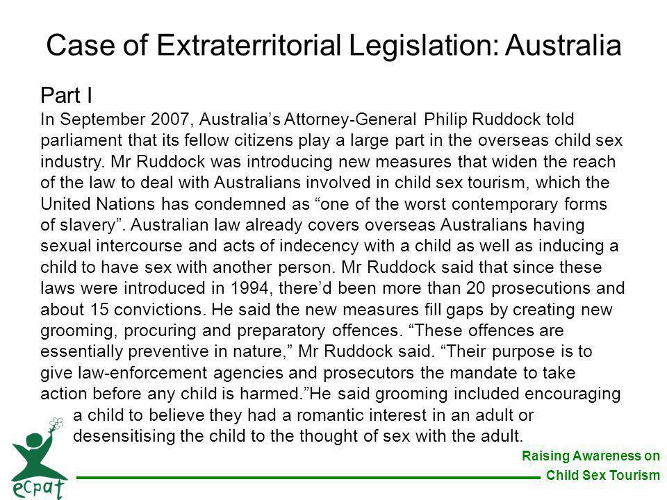 Raising Awareness on Child Sex Tourism Case of Extraterritorial Legislation: Australia Part I In September 2007, Australias Attorney-General Philip Ru