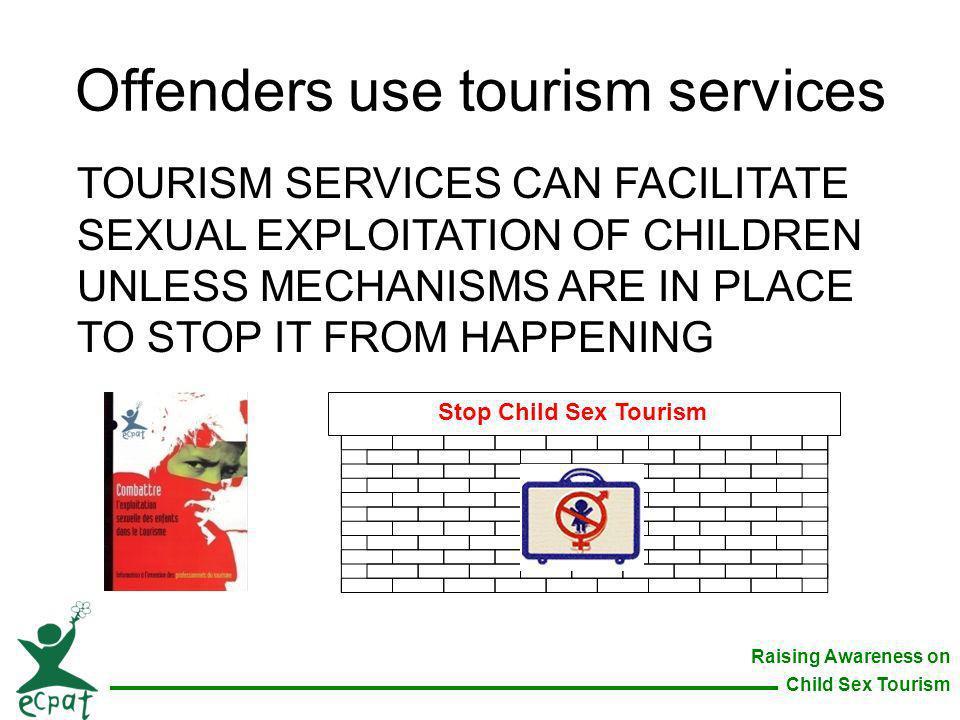 Raising Awareness on Child Sex Tourism Offenders use tourism services TOURISM SERVICES CAN FACILITATE SEXUAL EXPLOITATION OF CHILDREN UNLESS MECHANISM
