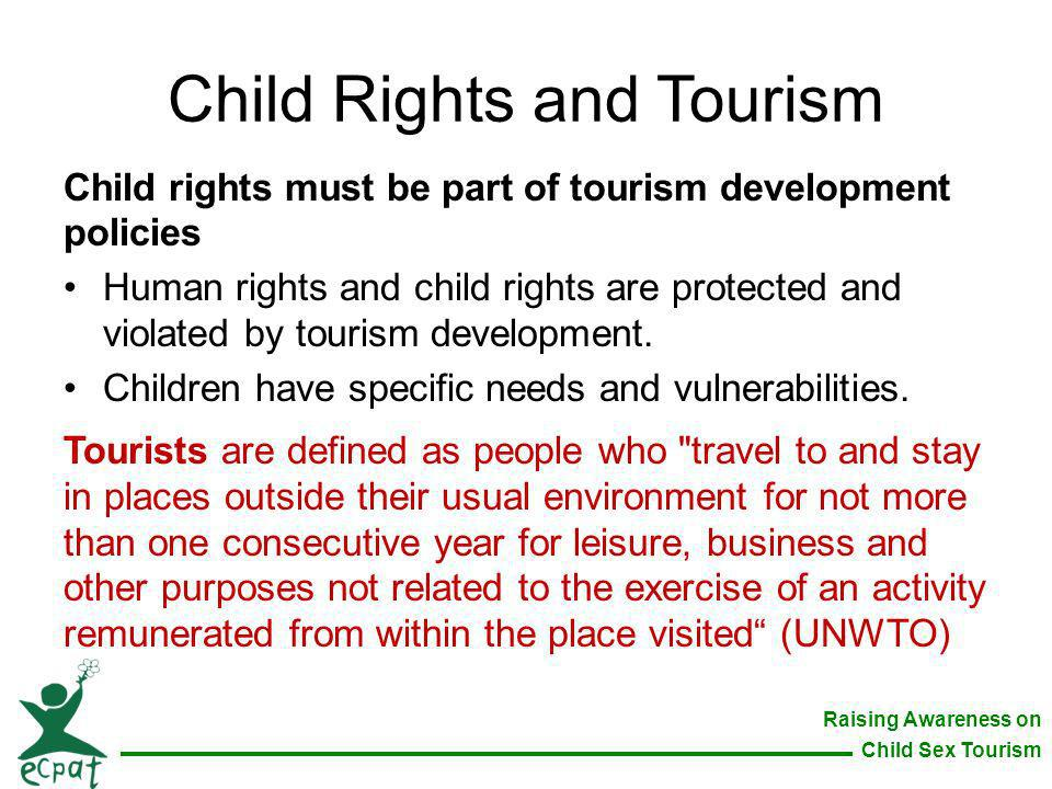 Raising Awareness on Child Sex Tourism Child Rights and Tourism Child rights must be part of tourism development policies Human rights and child right