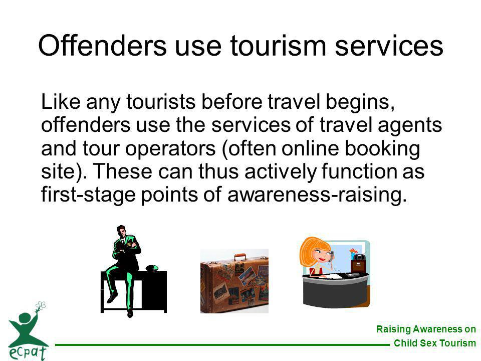 Raising Awareness on Child Sex Tourism Offenders use tourism services Like any tourists before travel begins, offenders use the services of travel age
