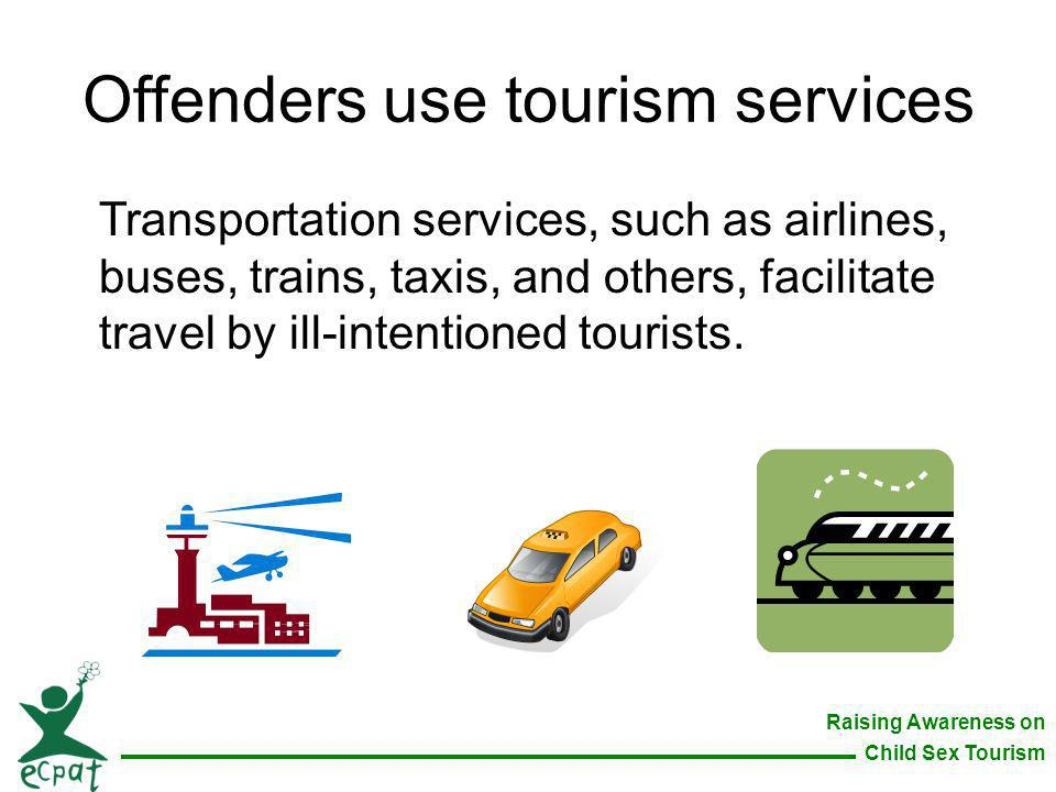 Raising Awareness on Child Sex Tourism Offenders use tourism services Transportation services, such as airlines, buses, trains, taxis, and others, fac