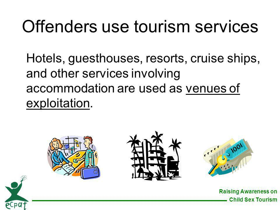 Raising Awareness on Child Sex Tourism Offenders use tourism services Hotels, guesthouses, resorts, cruise ships, and other services involving accommo