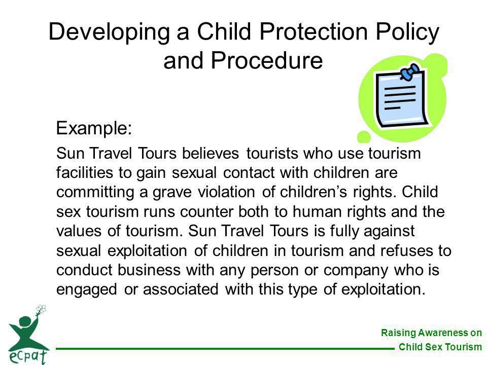 Raising Awareness on Child Sex Tourism Developing a Child Protection Policy and Procedure Example: Sun Travel Tours believes tourists who use tourism