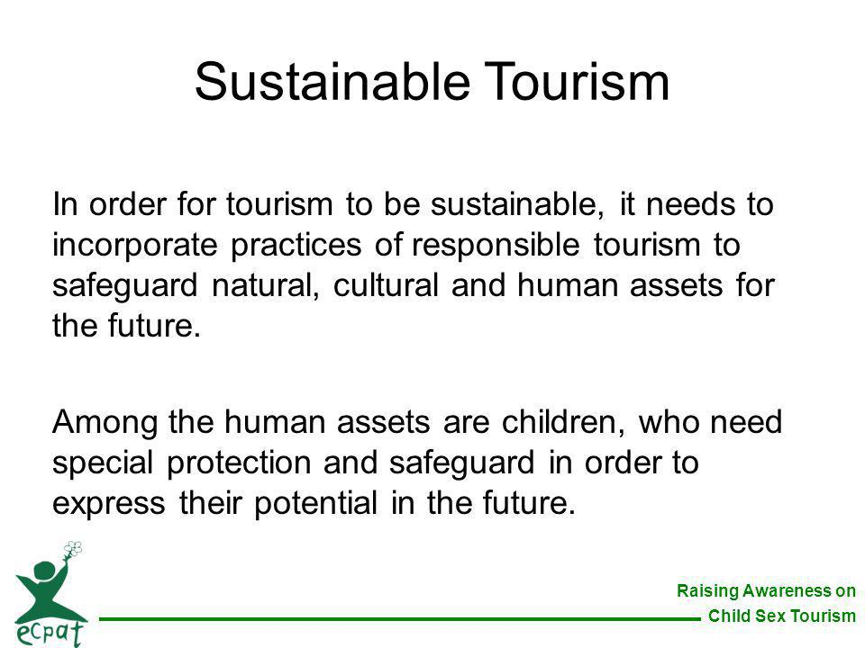 Raising Awareness on Child Sex Tourism Sustainable Tourism In order for tourism to be sustainable, it needs to incorporate practices of responsible to