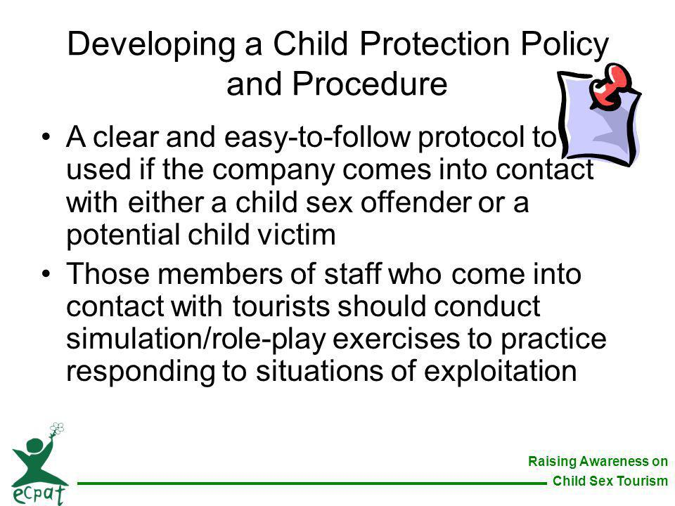 Raising Awareness on Child Sex Tourism Developing a Child Protection Policy and Procedure A clear and easy-to-follow protocol to be used if the compan