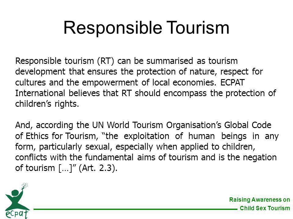 Raising Awareness on Child Sex Tourism Responsible Tourism Responsible tourism (RT) can be summarised as tourism development that ensures the protecti