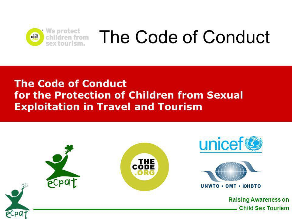 Raising Awareness on Child Sex Tourism The Code of Conduct for the Protection of Children from Sexual Exploitation in Travel and Tourism The Code of C