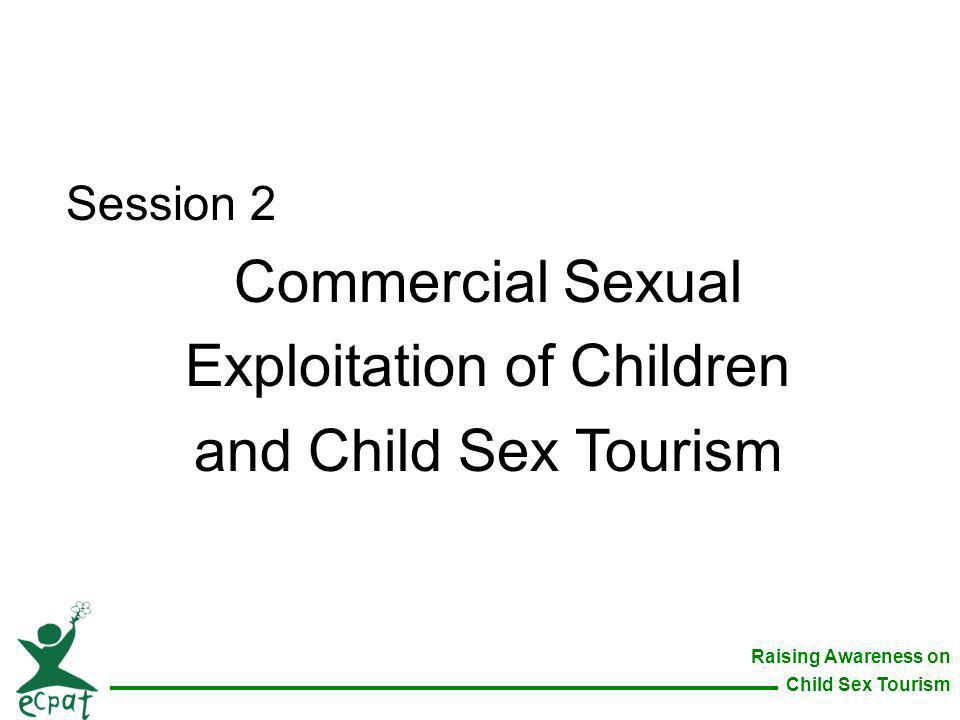 Raising Awareness on Child Sex Tourism Session 2 Commercial Sexual Exploitation of Children and Child Sex Tourism