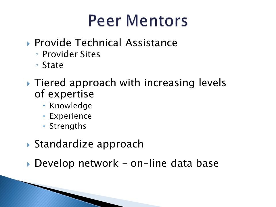 Provide Technical Assistance Provider Sites State Tiered approach with increasing levels of expertise Knowledge Experience Strengths Standardize approach Develop network – on-line data base