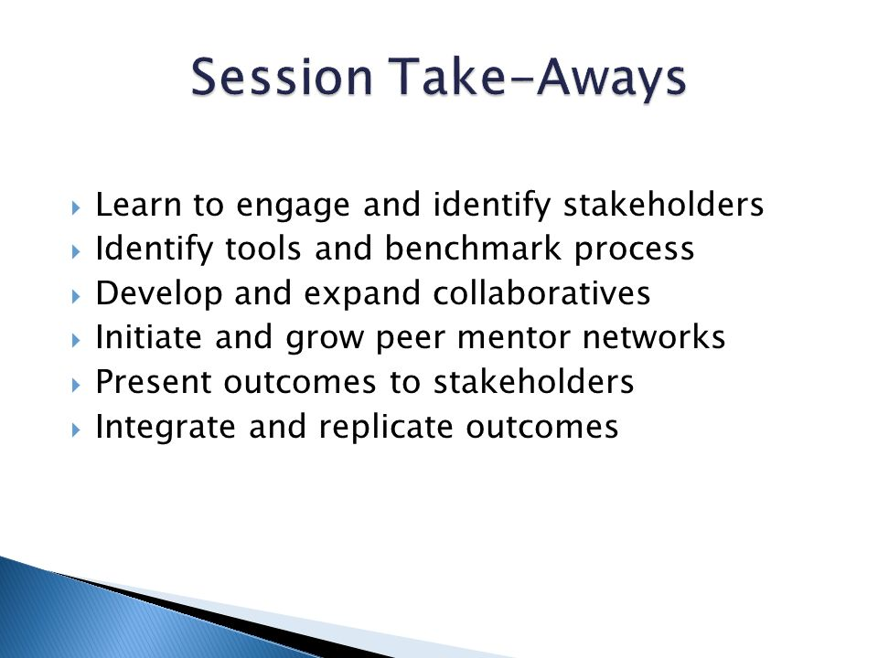 Learn to engage and identify stakeholders Identify tools and benchmark process Develop and expand collaboratives Initiate and grow peer mentor networks Present outcomes to stakeholders Integrate and replicate outcomes