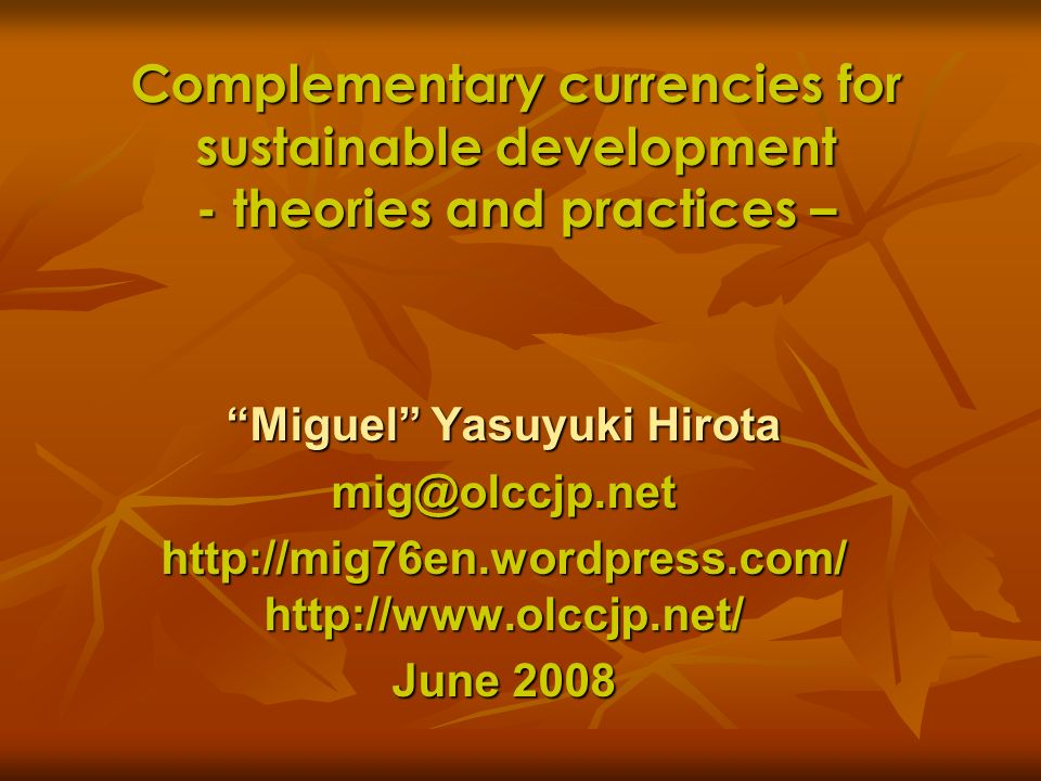 Complementary currencies for sustainable development - theories and practices – Miguel Yasuyuki Hirota mig@olccjp.net http://mig76en.wordpress.com/ ht