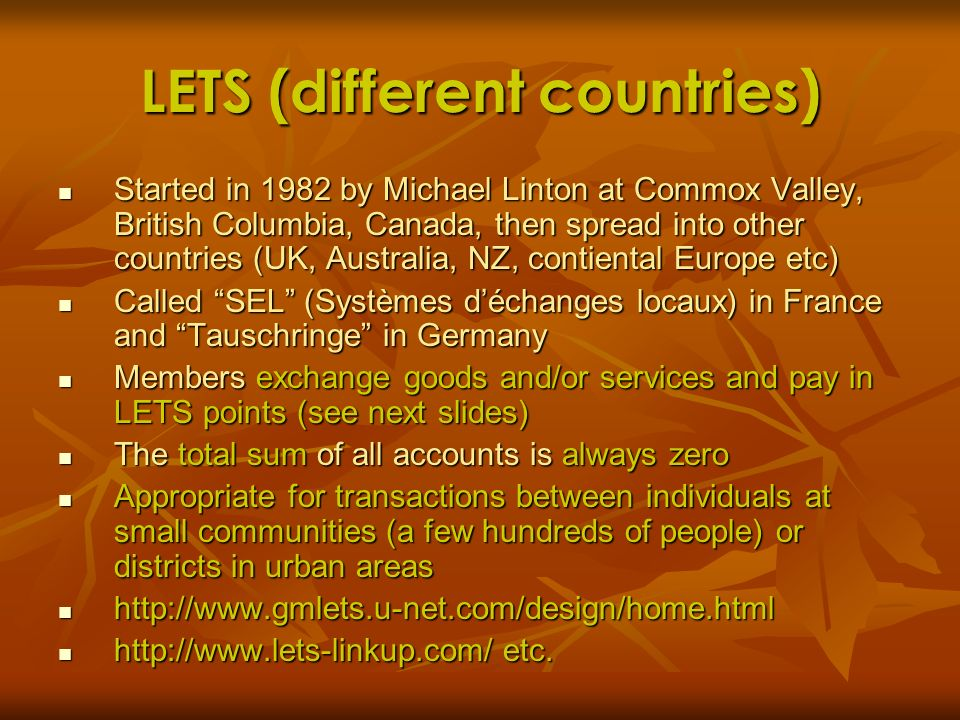 LETS (different countries) Started in 1982 by Michael Linton at Commox Valley, British Columbia, Canada, then spread into other countries (UK, Austral