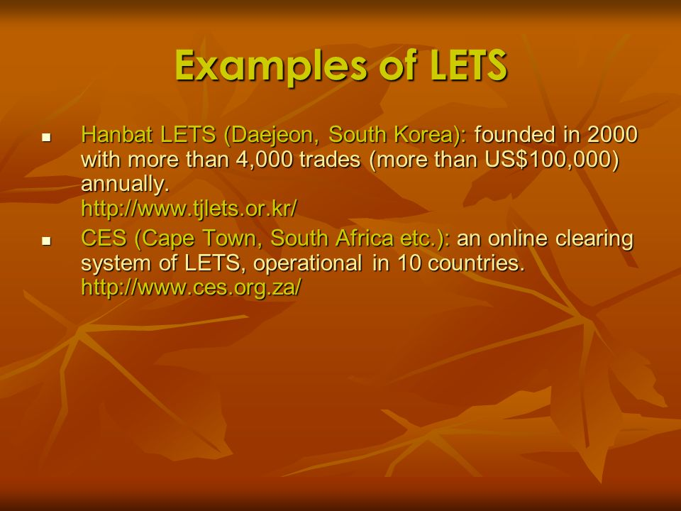 Examples of LETS Hanbat LETS (Daejeon, South Korea): founded in 2000 with more than 4,000 trades (more than US$100,000) annually. http://www.tjlets.or