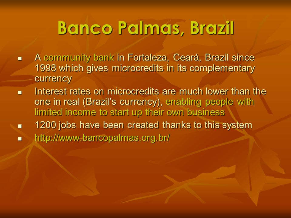 Banco Palmas, Brazil A community bank in Fortaleza, Ceará, Brazil since 1998 which gives microcredits in its complementary currency A community bank i