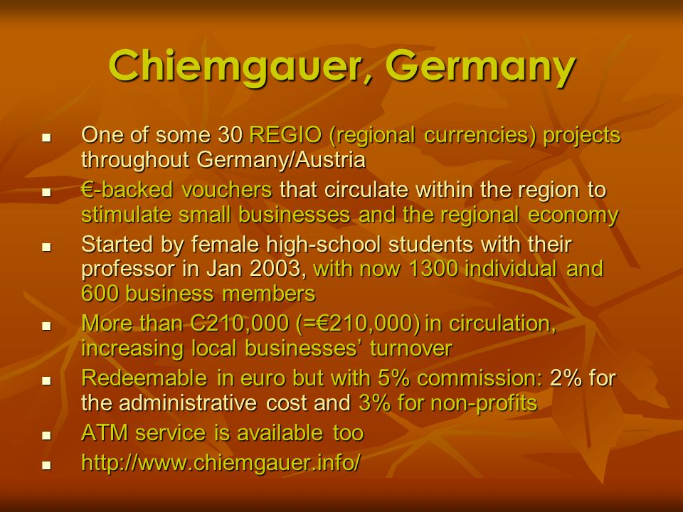Chiemgauer, Germany One of some 30 REGIO (regional currencies) projects throughout Germany/Austria One of some 30 REGIO (regional currencies) projects