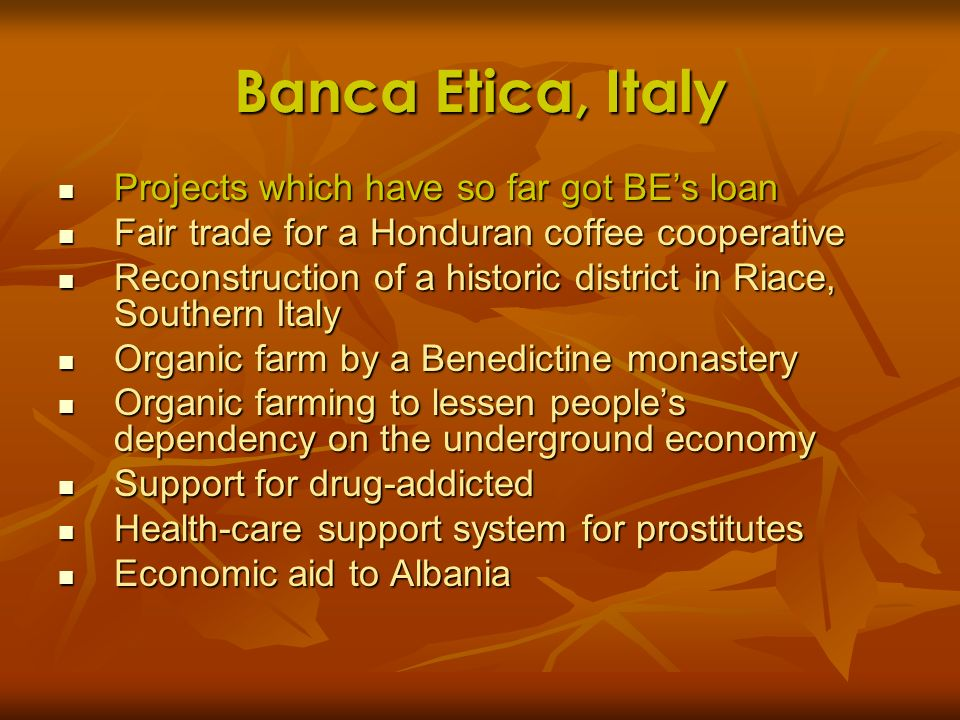 Banca Etica, Italy Projects which have so far got BEs loan Projects which have so far got BEs loan Fair trade for a Honduran coffee cooperative Fair t
