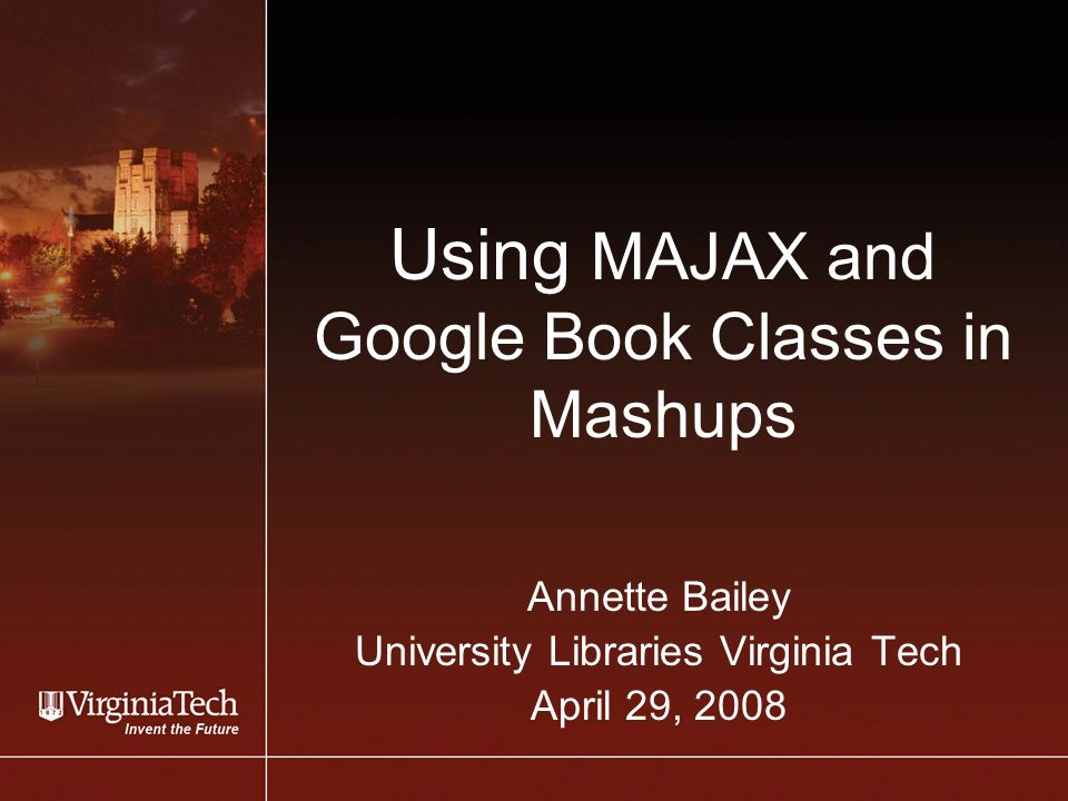 Using MAJAX and Google Book Classes in Mashups Annette Bailey University Libraries Virginia Tech April 29, 2008