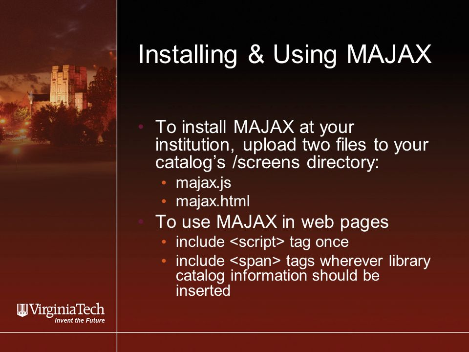 Installing & Using MAJAX To install MAJAX at your institution, upload two files to your catalogs /screens directory: majax.js majax.html To use MAJAX in web pages include tag once include tags wherever library catalog information should be inserted