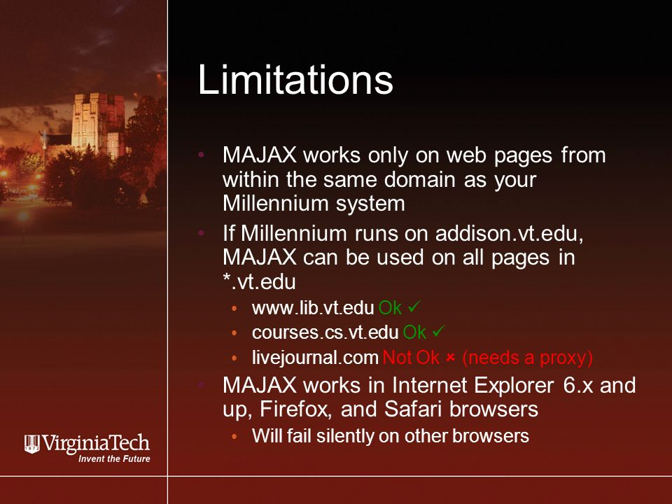 Limitations MAJAX works only on web pages from within the same domain as your Millennium system If Millennium runs on addison.vt.edu, MAJAX can be used on all pages in *.vt.edu   Ok courses.cs.vt.edu Ok livejournal.com Not Ok (needs a proxy) MAJAX works in Internet Explorer 6.x and up, Firefox, and Safari browsers Will fail silently on other browsers