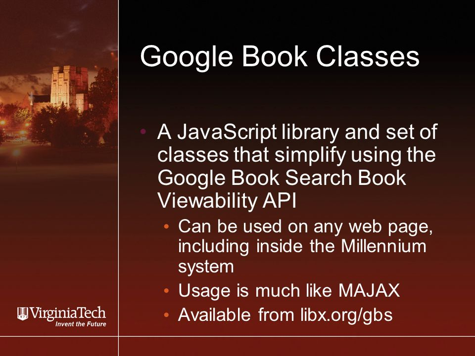 Google Book Classes A JavaScript library and set of classes that simplify using the Google Book Search Book Viewability API Can be used on any web page, including inside the Millennium system Usage is much like MAJAX Available from libx.org/gbs