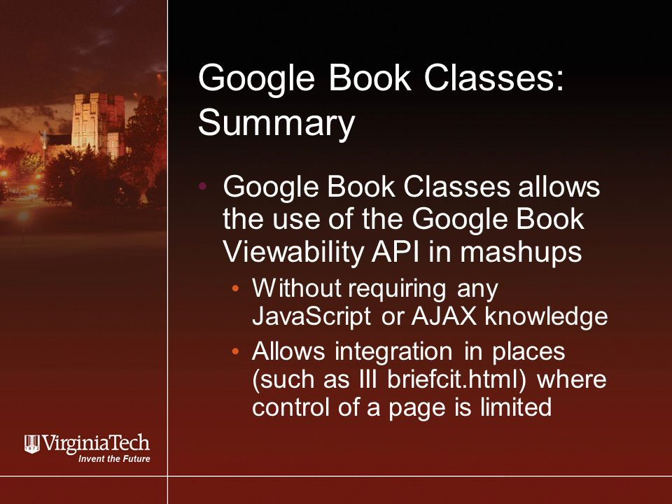 Google Book Classes: Summary Google Book Classes allows the use of the Google Book Viewability API in mashups Without requiring any JavaScript or AJAX knowledge Allows integration in places (such as III briefcit.html) where control of a page is limited