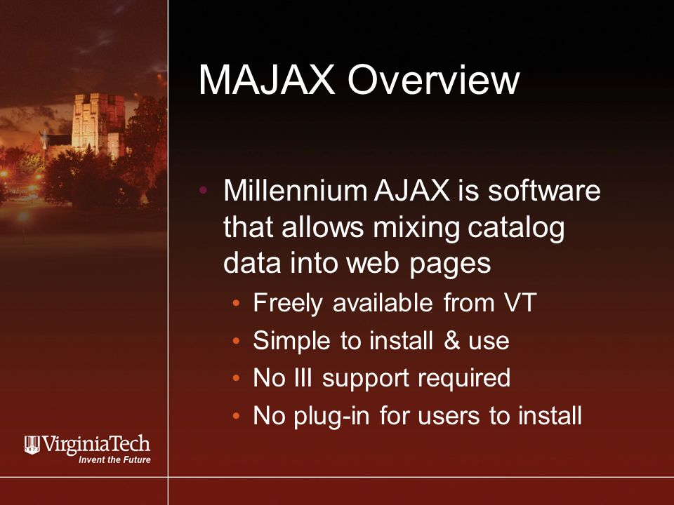 MAJAX Overview Millennium AJAX is software that allows mixing catalog data into web pages Freely available from VT Simple to install & use No III support required No plug-in for users to install