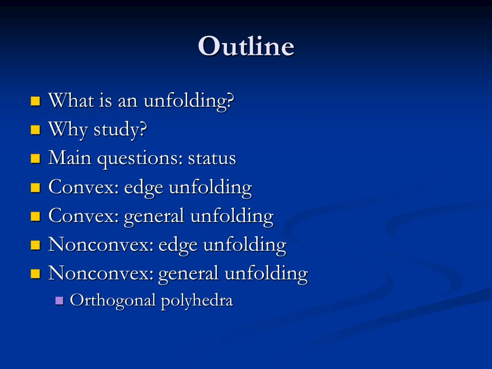 Outline What is an unfolding? What is an unfolding? Why study? Why study? Main questions: status Main questions: status Convex: edge unfolding Convex: