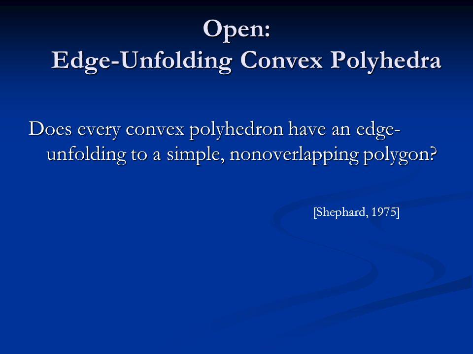 Open: Edge-Unfolding Convex Polyhedra Does every convex polyhedron have an edge- unfolding to a simple, nonoverlapping polygon? [Shephard, 1975]
