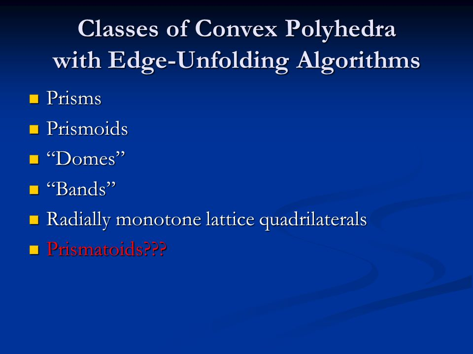 Classes of Convex Polyhedra with Edge-Unfolding Algorithms Prisms Prisms Prismoids Prismoids Domes Domes Bands Bands Radially monotone lattice quadril