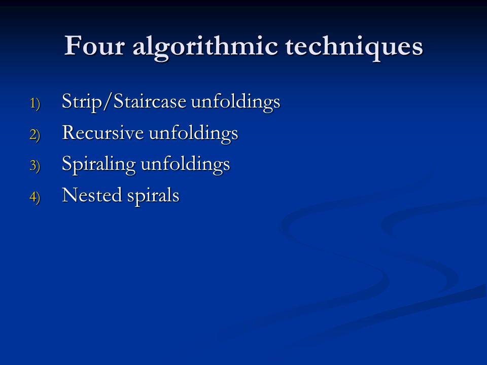 Four algorithmic techniques 1) Strip/Staircase unfoldings 2) Recursive unfoldings 3) Spiraling unfoldings 4) Nested spirals