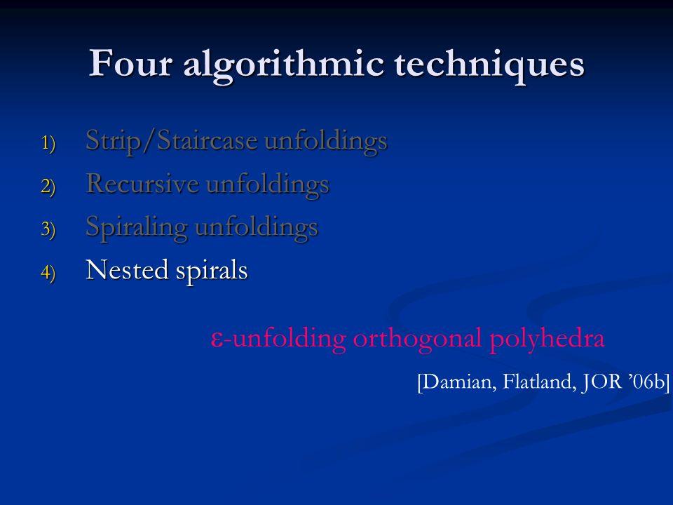 Four algorithmic techniques 1) Strip/Staircase unfoldings 2) Recursive unfoldings 3) Spiraling unfoldings 4) Nested spirals [Damian, Flatland, JOR 06b