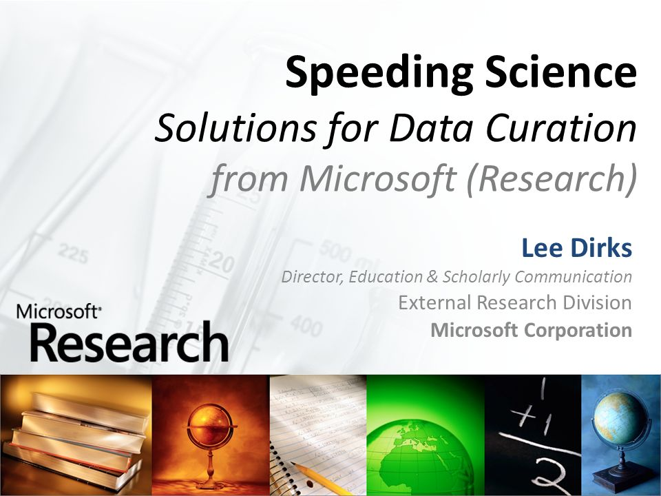 Speeding Science Solutions for Data Curation from Microsoft (Research) Lee Dirks Director, Education & Scholarly Communication External Research Divis