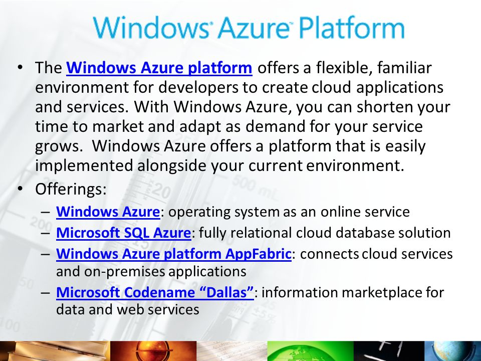 The Windows Azure platform offers a flexible, familiar environment for developers to create cloud applications and services. With Windows Azure, you c