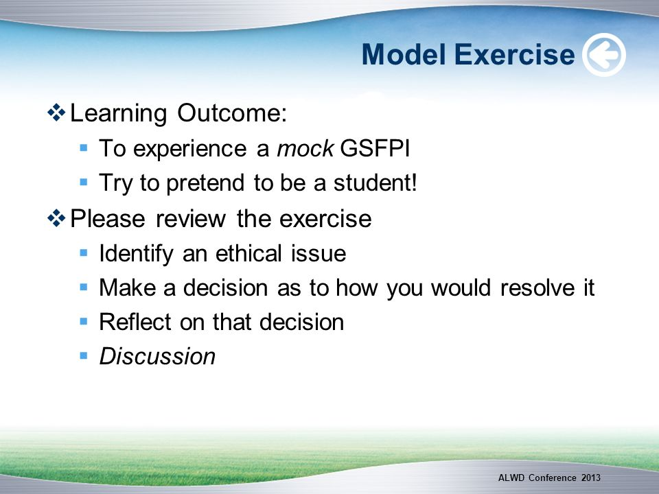 Model Exercise Learning Outcome: To experience a mock GSFPI Try to pretend to be a student! Please review the exercise Identify an ethical issue Make