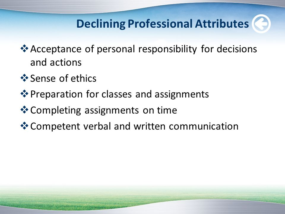 Declining Professional Attributes Acceptance of personal responsibility for decisions and actions Sense of ethics Preparation for classes and assignme