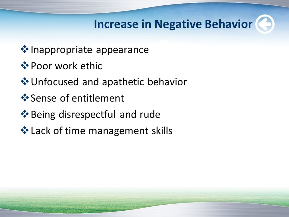 Increase in Negative Behavior Inappropriate appearance Poor work ethic Unfocused and apathetic behavior Sense of entitlement Being disrespectful and r