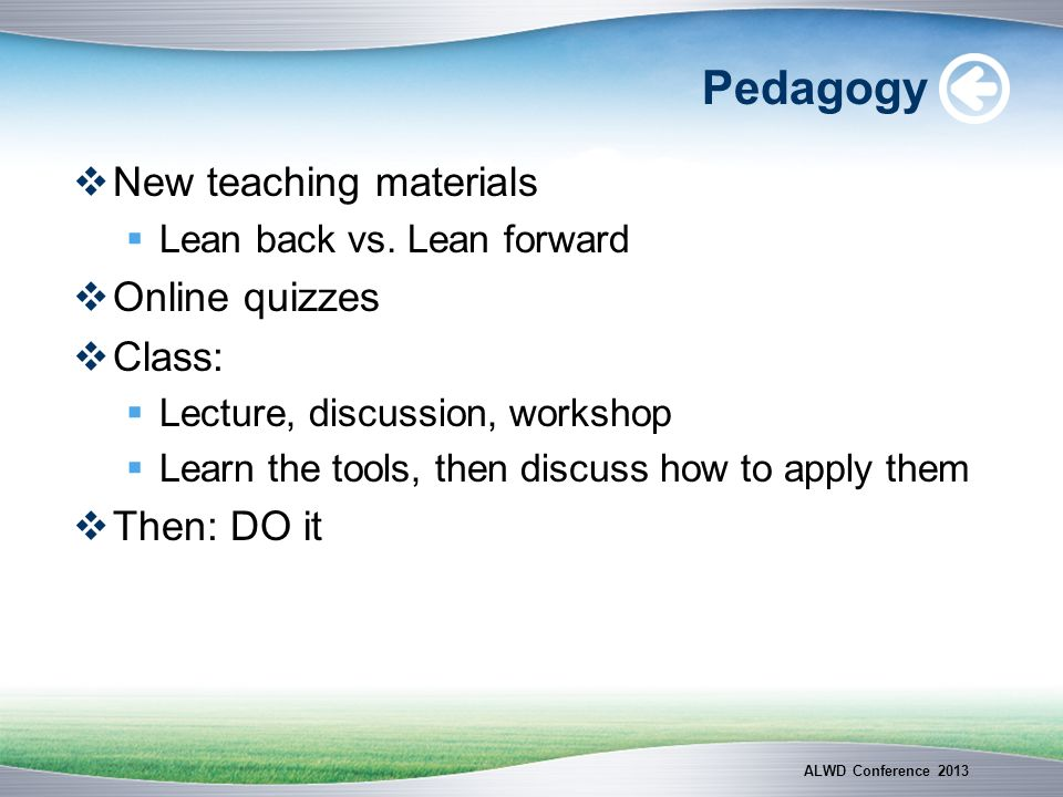 Pedagogy New teaching materials Lean back vs. Lean forward Online quizzes Class: Lecture, discussion, workshop Learn the tools, then discuss how to ap
