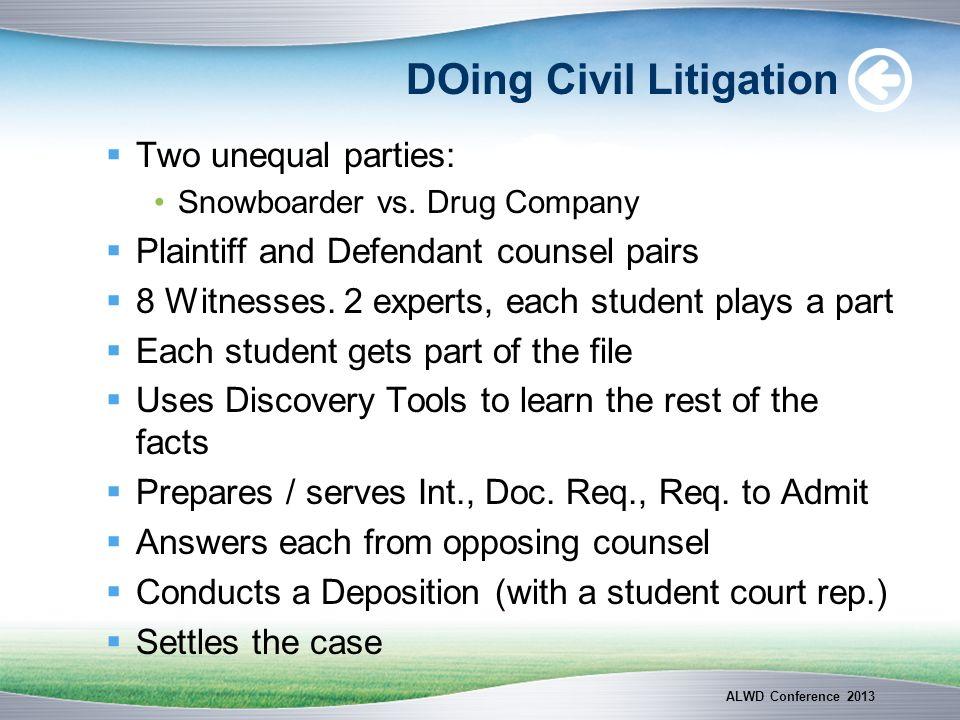 DOing Civil Litigation Two unequal parties: Snowboarder vs. Drug Company Plaintiff and Defendant counsel pairs 8 Witnesses. 2 experts, each student pl