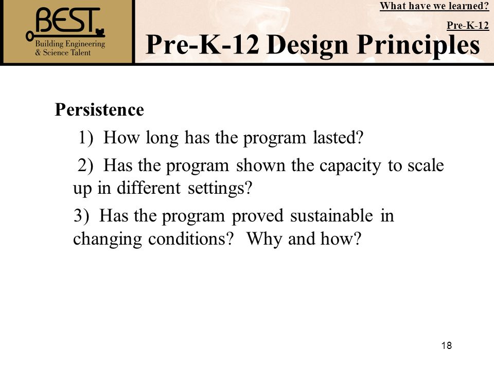 18 Pre-K-12 Design Principles Persistence 1) How long has the program lasted? 2) Has the program shown the capacity to scale up in different settings?