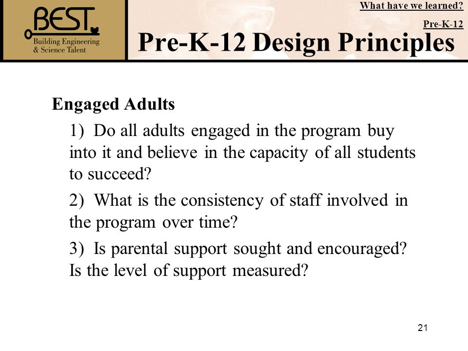 21 Pre-K-12 Design Principles Engaged Adults 1) Do all adults engaged in the program buy into it and believe in the capacity of all students to succee