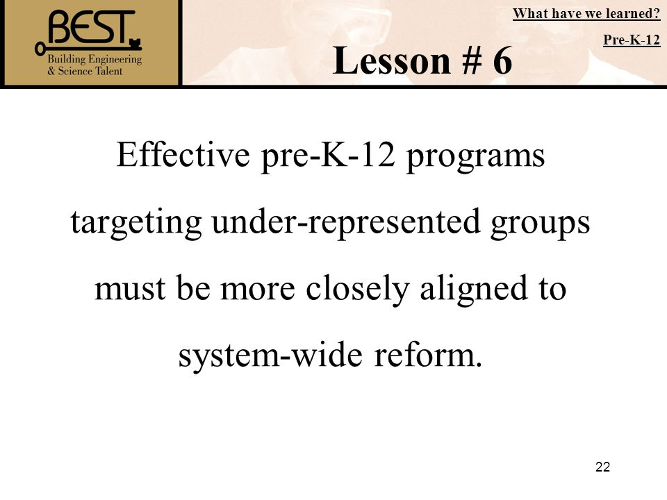 22 Effective pre-K-12 programs targeting under-represented groups must be more closely aligned to system-wide reform. Lesson # 6 What have we learned?