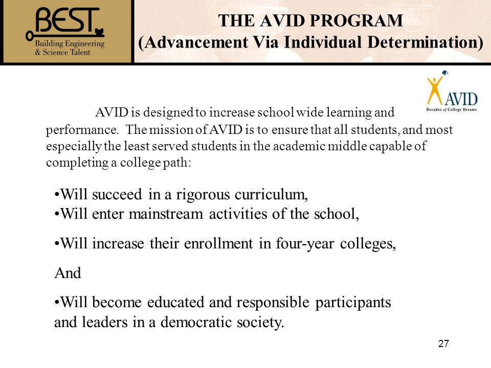27 AVID is designed to increase school wide learning and performance. The mission of AVID is to ensure that all students, and most especially the leas