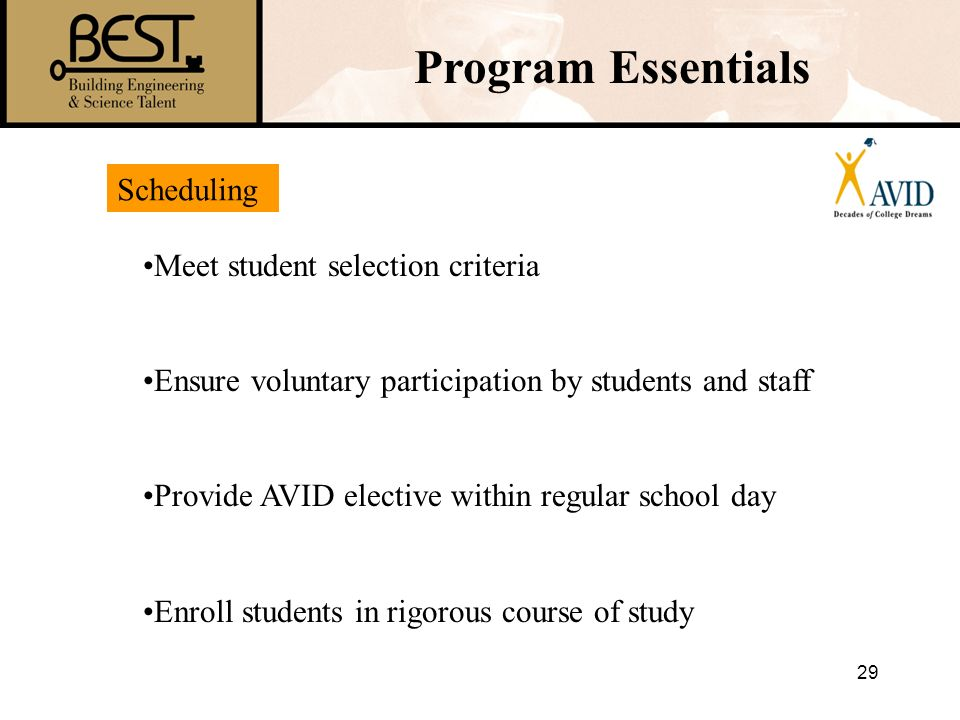 29 Program Essentials Meet student selection criteria Ensure voluntary participation by students and staff Provide AVID elective within regular school