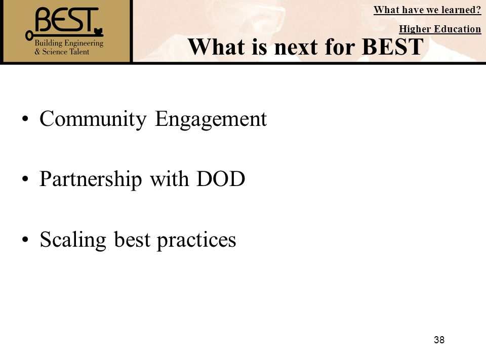 38 What is next for BEST Community Engagement Partnership with DOD Scaling best practices What have we learned? Higher Education