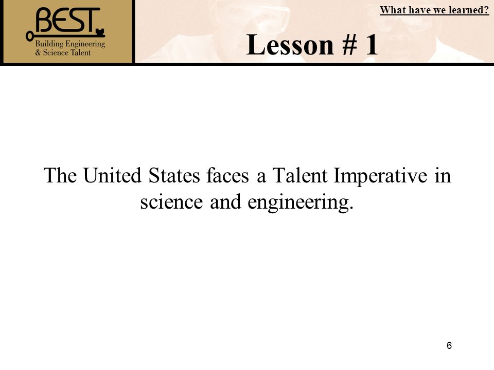 6 The United States faces a Talent Imperative in science and engineering. What have we learned? Lesson # 1