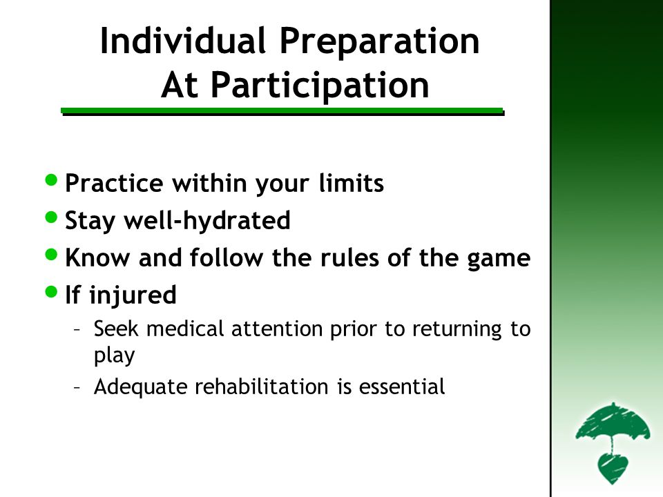 Individual Preparation At Participation Practice within your limits Stay well-hydrated Know and follow the rules of the game If injured –Seek medical