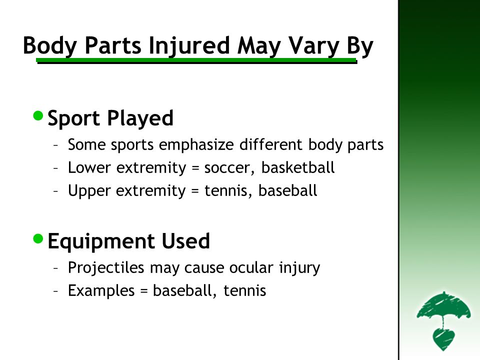 Body Parts Injured May Vary By Sport Played –Some sports emphasize different body parts –Lower extremity = soccer, basketball –Upper extremity = tenni