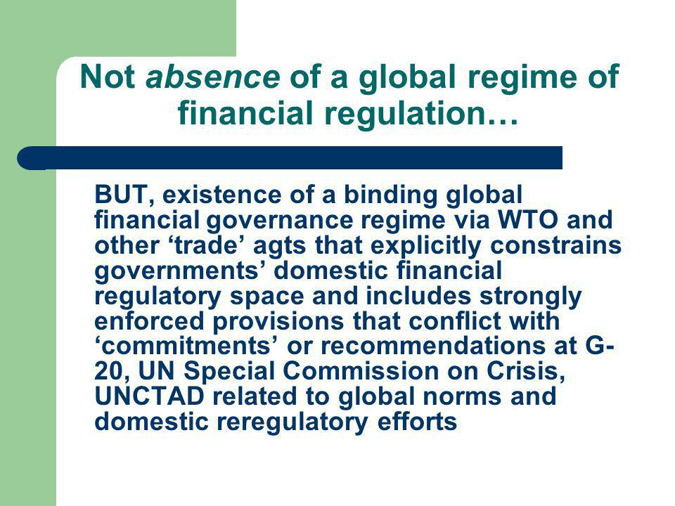 Not absence of a global regime of financial regulation… BUT, existence of a binding global financial governance regime via WTO and other trade agts th