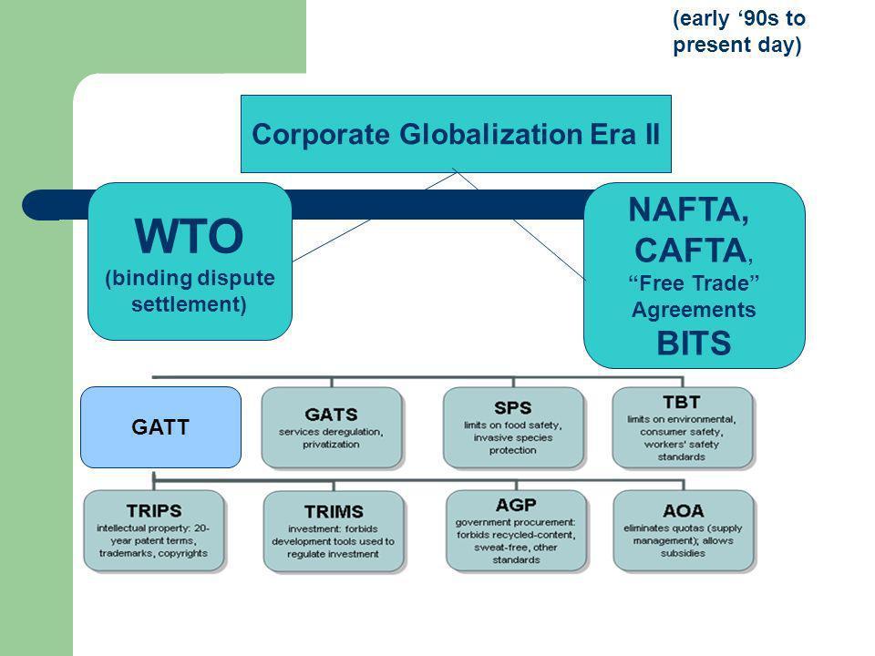 (early 90s to present day) Corporate Globalization Era II WTO (binding dispute settlement) NAFTA, CAFTA, Free Trade Agreements BITS GATT