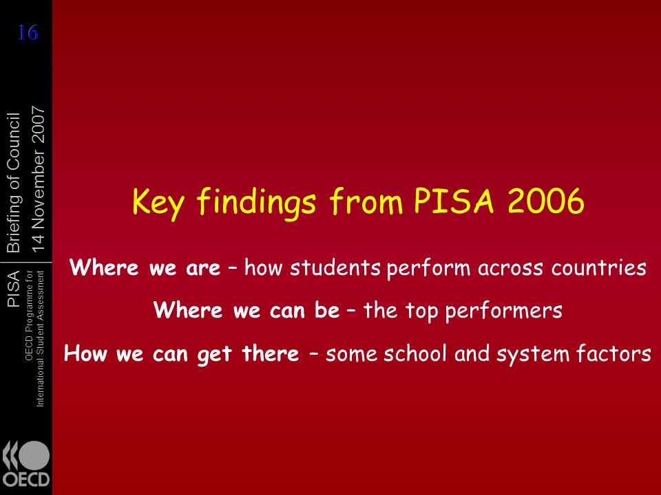 PISA OECD Programme for International Student Assessment Briefing of Council 14 November 2007 Key findings from PISA 2006 Where we are – how students